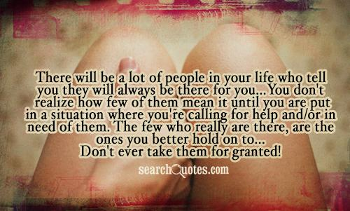 There will be a lot of people in your life who tell you they will always be there for you...You don't realize how few of them mean it until you are put in a situation where you're calling for help and/or in need of them. The few who really are there, are the ones you better hold on to...Don't ever take them for granted!