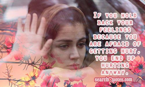 If you hold back your feelings because you are afraid of getting hurt, you end up hurting anyway.