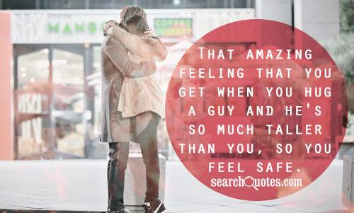 That amazing feeling that you get when you hug a guy and he's so much taller than you, so you feel safe.