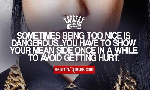 Sometimes being too nice is dangerous...you have to show your mean side once in a while to avoid getting hurt.