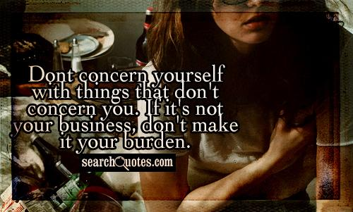 Dont concern yourself with things that don't concern you. If it's not your business, don't make it your burden.