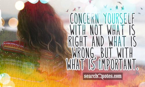 Concern yourself with not what is right and what is wrong, but with what is important.