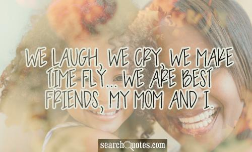 We laugh, we cry, we make time fly... we are best friends, my mom and I.