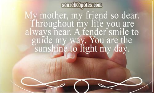 My mother, my friend so dear. Throughout my life you are always near. A tender smile to guide my way. You are the sunshine to light my day.