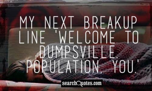 My next breakup line 'Welcome to Dumpsville. Population, you.'