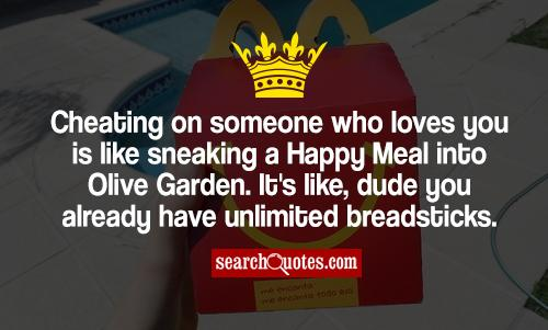 Cheating on someone who loves you is like sneaking a Happy Meal into Olive Garden. It's like, dude you already have unlimited breadsticks.