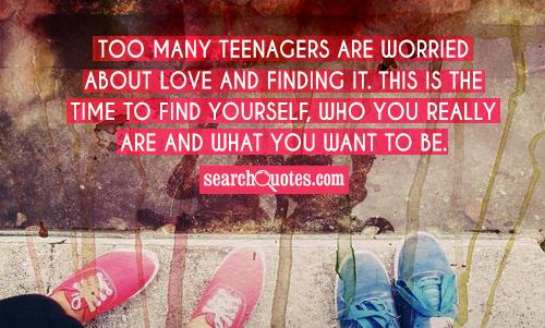 Too many teenagers are worried about love and finding it. This is the time to find yourself, who you really are and what you want to be.