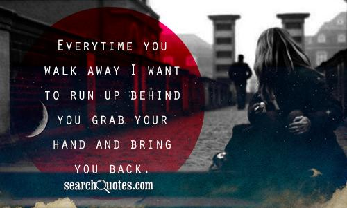 Everytime you walk away I want to run up behind you grab your hand and bring you back.
