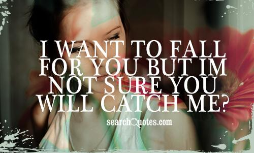 I WANT TO FALL FOR YOU BUT IM NOT SURE YOU WILL CATCH ME?