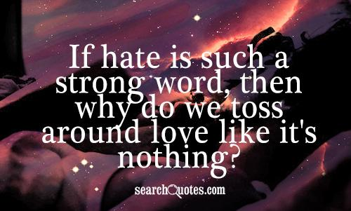 If hate is such a strong word, then why do we toss around love like it's nothing?