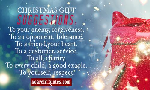 Christmas gift suggestions: To your enemy, forgiveness. To an opponent, tolerance. To a friend, your heart. To a customer, service. To all, charity. To every child, a good example. To yourself, respect.