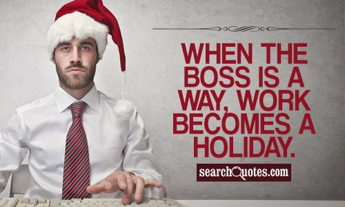 When the boss is a way, work becomes a holiday.