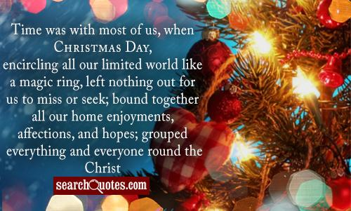 Time was with most of us, when Christmas Day, encircling all our limited world like a magic ring, left nothing out for us to miss or seek; bound together all our home enjoyments, affections, and hopes; grouped everything and everyone round the Christ