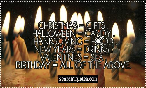 Christmas = Gifts . Halloween = Candy . Thanksgiving = Food . New Years = Drinks . Valentines = Sex . Birthday = All Of The  Above.