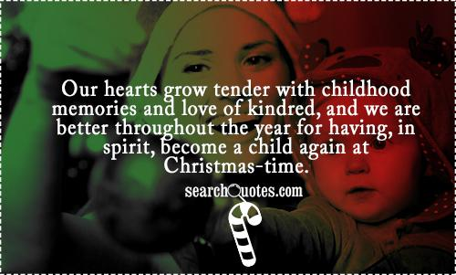 Our hearts grow tender with childhood memories and love of kindred, and we are better throughout the year for having, in spirit, become a child again at Christmas-time.