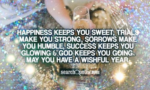 Happiness keeps you sweet, trials make you strong, sorrows make you humble, success keeps you glowing & God keeps you going. May you have a wishful year.