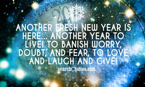 Another fresh new year is here... Another year to live! To banish worry, doubt, and fear, to love and laugh and give!