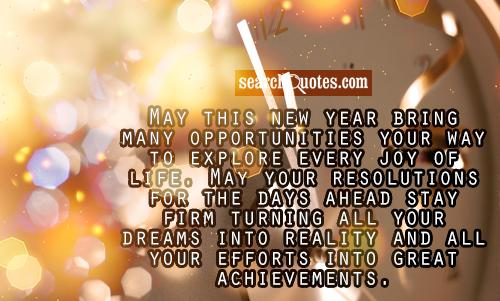 May this new year bring many opportunities your way to explore every joy of life. May your resolutions for the days ahead stay firm turning all your dreams into reality and all your efforts into great achievements.