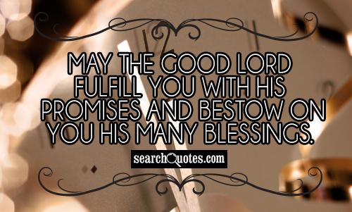 May the Good Lord fulfill you with His promises and bestow on you His many blessings.