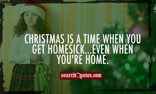 Christmas is a time when you get homesick...even when you're home.