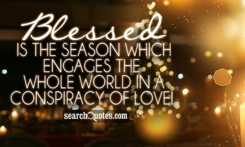 Blessed is the season which engages the whole world in a conspiracy of love!
