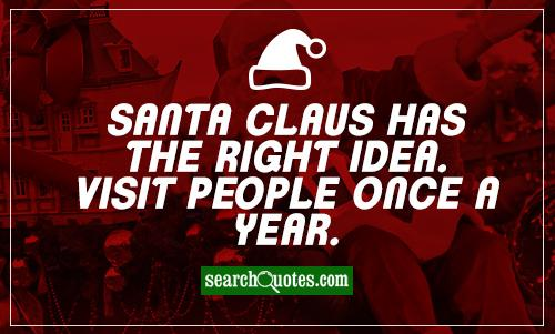 Santa Claus has the right idea. Visit people once a year.