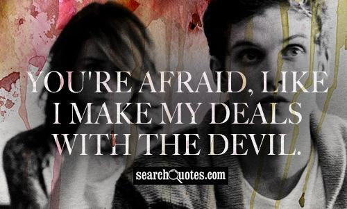 You're afraid, like I make my deals with the devil.