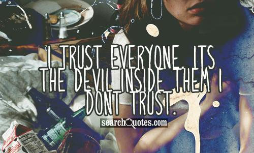 I trust everyone. Its the devil inside them I dont trust.