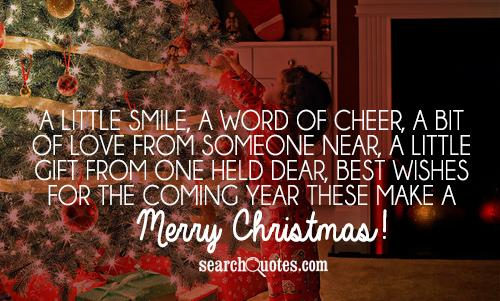 A little smile, a word of cheer, A bit of love from someone near, A little gift from one held dear, Best wishes for the coming yearThese make a Merry Christmas!