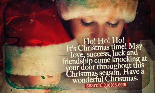 Ho! Ho! Ho! It's Christmas time! May love, success, luck and friendship come knocking at your door throughout this Christmas season. Have a wonderful Christmas.