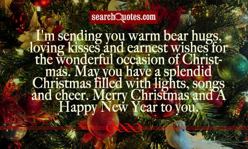 I'm sending you warm bear hugs, loving kisses and earnest wishes for the wonderful occasion of Christmas. May you have a splendid Christmas filled with lights, songs and cheer. Merry Christmas and A Happy New Year to you.