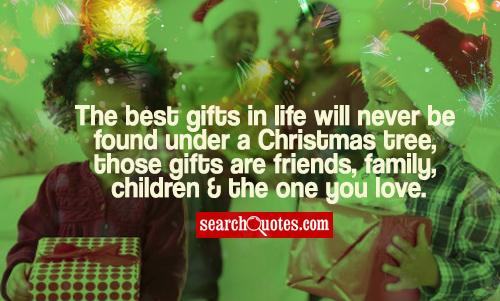 The best gifts in life will never be found under a Christmas tree, those gifts are friends, family, children & the one you love.