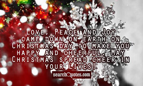 Love, Peace and Joy came down on earth on Christmas day to make you happy and cheerful. May Christmas spread cheer in your lives!