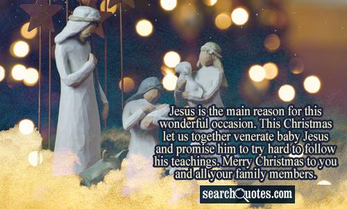 Jesus is the main reason for this wonderful occasion. This Christmas let us together venerate baby Jesus and promise him to try hard to follow his teachings. Merry Christmas to you and all your family members.