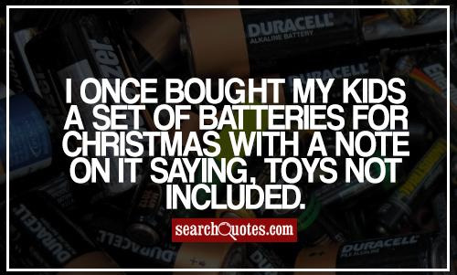 I once bought my kids a set of batteries for Christmas with a note on it saying, toys not included.
