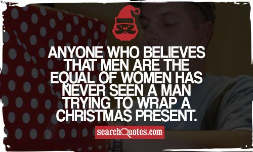 Anyone who believes that men are the equal of women has never seen a man trying to wrap a Christmas present.