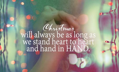Christmas will always be as long as we stand heart to heart and hand in hand.