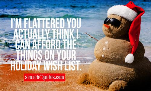 I'm flattered you actually think I can afford the things on your holiday wish list.