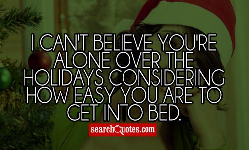 I can't believe you're alone over the holidays considering how easy you are to get into bed.
