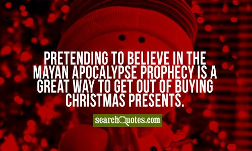 Pretending to believe in the Mayan apocalypse prophecy is a great way to get out of buying Christmas presents.