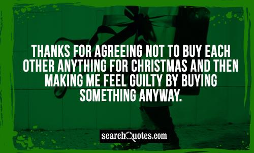 Thanks for agreeing not to buy each other anything for Christmas and then making me feel guilty by buying something anyway.