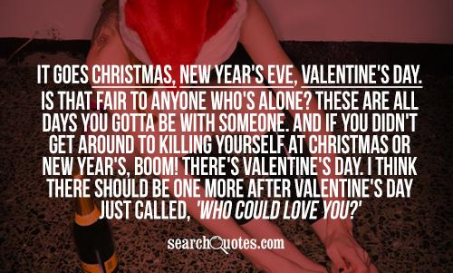 It goes Christmas, New Year's Eve, Valentine's Day. Is that fair to anyone who's alone? These are all days you gotta be with someone. And if you didn't get around to killing yourself at Christmas or New Year's, boom! There's Valentine's Day. I think there should be one more after Valentine's Day just called, 'Who could love you?'
