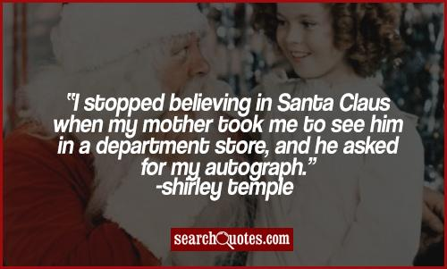 I stopped believing in Santa Claus when my mother took me to see him in a department store, and he asked for my autograph.
