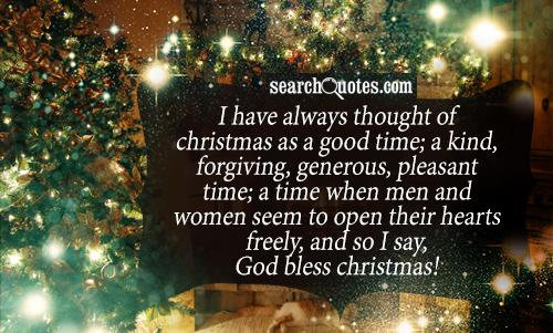 I have always thought of Christmas as a good time; a kind, forgiving, generous, pleasant time; a time when men and women seem to open their hearts freely, and so I say, God bless Christmas!