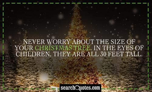 Never worry about the size of your Christmas tree. In the eyes of children, they are all 30 feet tall.