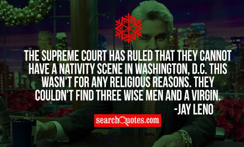 The Supreme Court has ruled that they cannot have a nativity scene in Washington, D.C. This wasn't for any religious reasons. They couldn't find three wise men and a virgin.