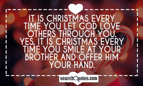 It is Christmas every time you let God love others through you. Yes, it is Christmas every time you smile at your brother and offer him your hand.
