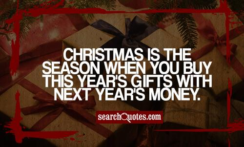 Christmas is the season when you buy this year's gifts with next year's money.