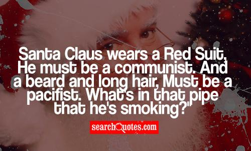 Santa Claus wears a Red Suit, He must be a communist. And a beard and long hair, Must be a pacifist. What's in that pipe that he's smoking?