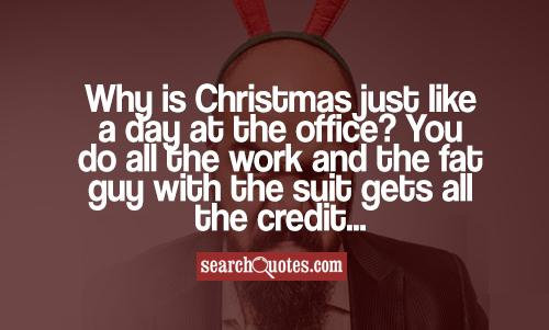 Why is Christmas just like a day at the office? You do all the work and the fat guy with the suit gets all the credit...
